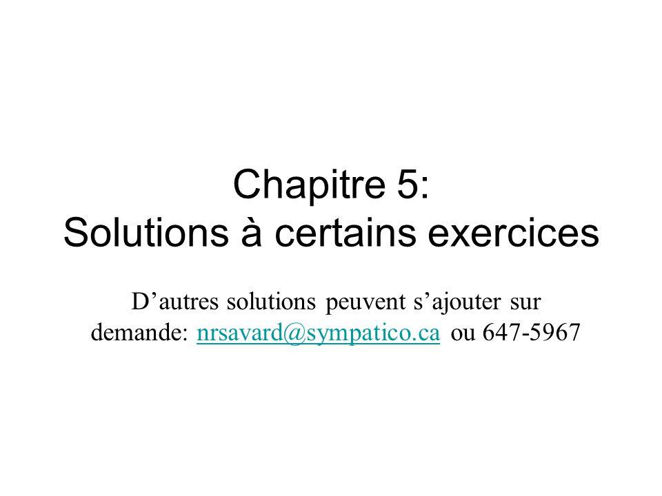 Chapitre 5: Solutions à certains exercices D'autres solutions peuvent s'ajouter sur demande: nrsavard@sympatico.ca ou 647-5967nrsavard@sympatico.ca