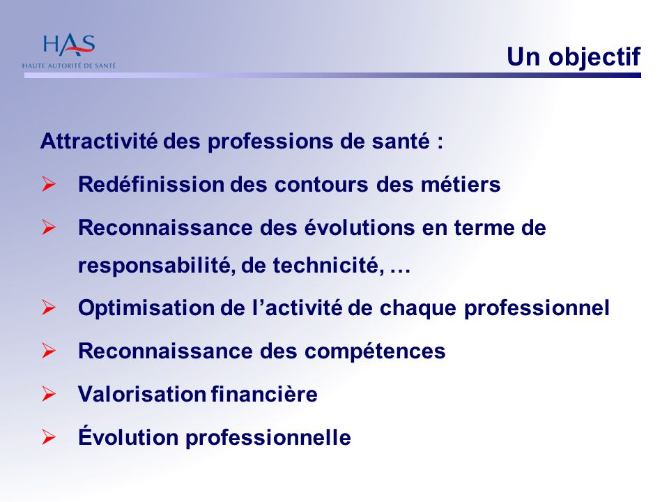 Un objectif Attractivité des professions de santé :  Redéfinission des contours des métiers  Reconnaissance des évolutions en terme de responsabilit