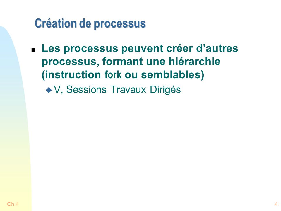 Ch.44 Création de processus  Les processus peuvent créer d'autres processus, formant une hiérarchie (instruction fork ou semblables) u V, Sessions Travaux Dirigés