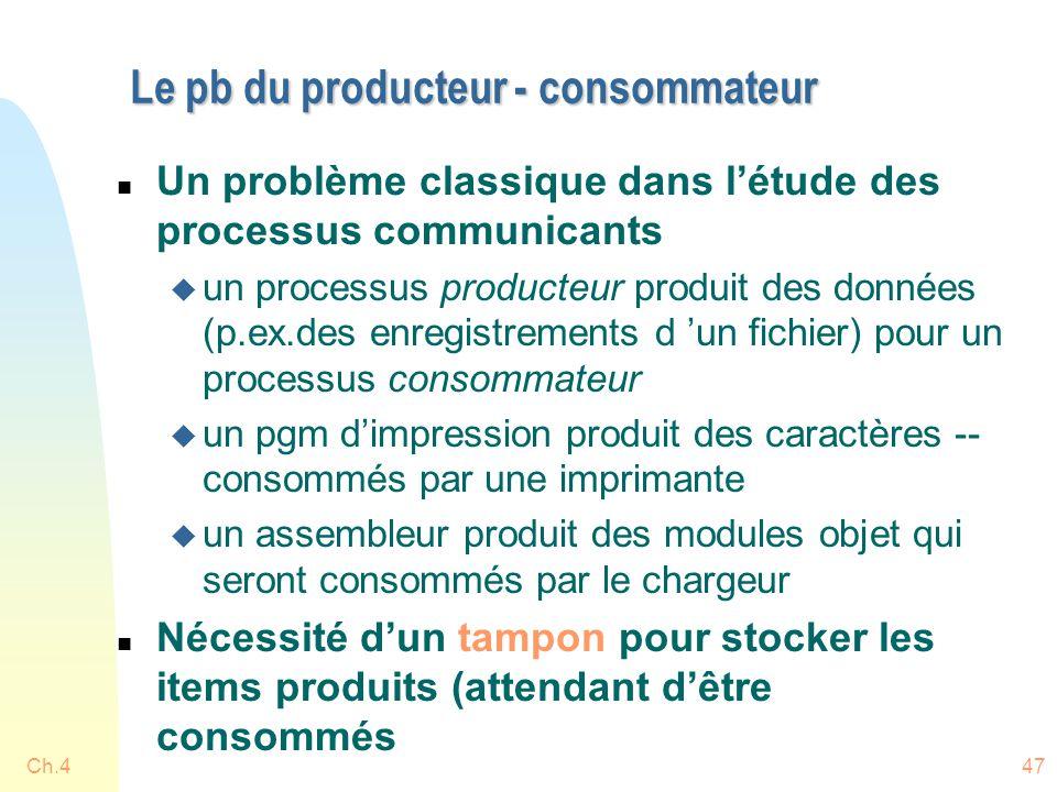 Ch.447 Le pb du producteur - consommateur n Un problème classique dans l'étude des processus communicants u un processus producteur produit des données (p.ex.des enregistrements d 'un fichier) pour un processus consommateur u un pgm d'impression produit des caractères -- consommés par une imprimante u un assembleur produit des modules objet qui seront consommés par le chargeur n Nécessité d'un tampon pour stocker les items produits (attendant d'être consommés