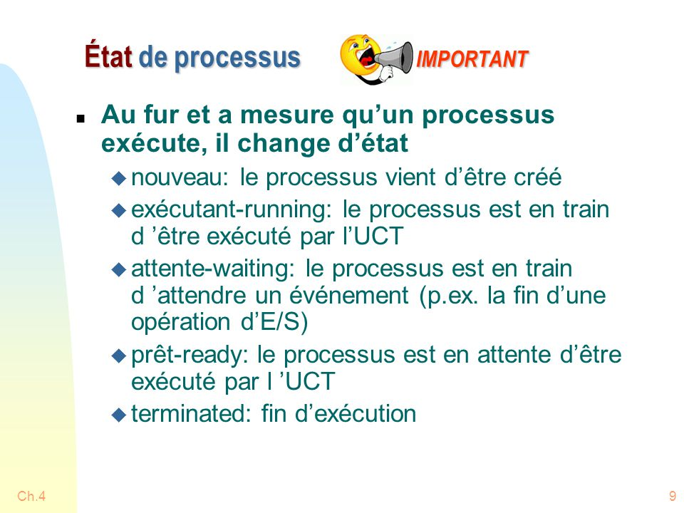 9 État de processus IMPORTANT n Au fur et a mesure qu'un processus exécute, il change d'état u nouveau: le processus vient d'être créé u exécutant-running: le processus est en train d 'être exécuté par l'UCT u attente-waiting: le processus est en train d 'attendre un événement (p.ex.