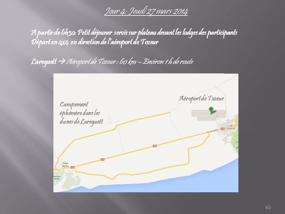 45 Jour 4: Jeudi 27 mars 2014 A partir de 6h30: Petit déjeuner servis sur plateau devant les lodges des participants Départ en 4x4 en direction de l'aéroport de Tozeur Lareguett  Aéroport de Tozeur : 60 km – Environ 1 h de route Aéroport de Tozeur Campement éphémère dans les dunes de Lareguett