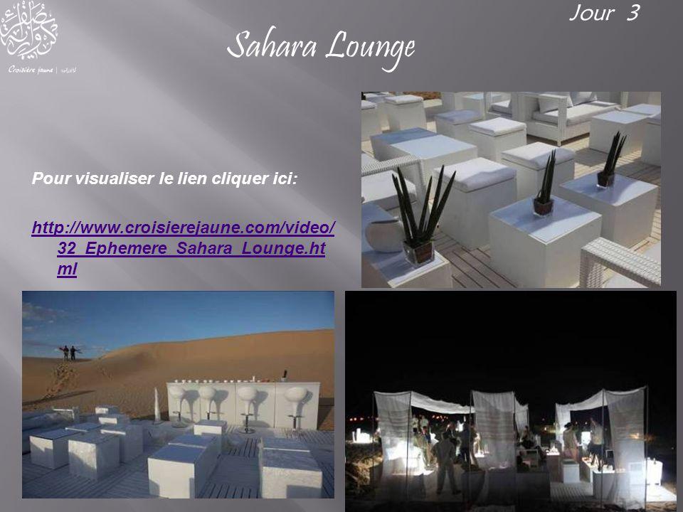 Pour visualiser le lien cliquer ici: http://www.croisierejaune.com/video/ 32_Ephemere_Sahara_Lounge.ht ml Jour 3 Sahara Lounge