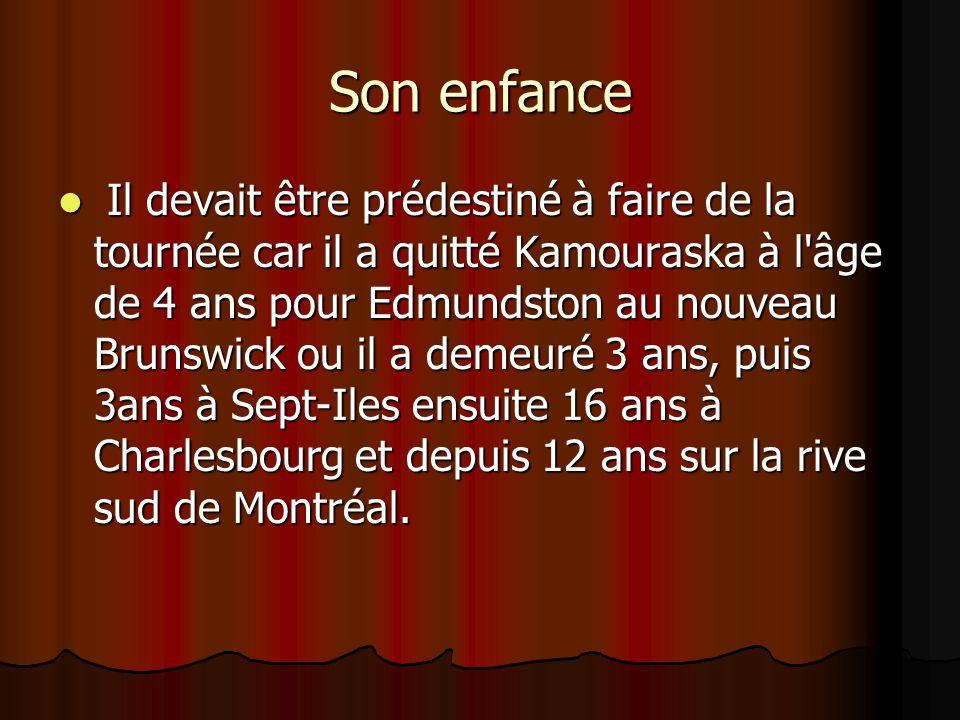 Son enfance  Il devait être prédestiné à faire de la tournée car il a quitté Kamouraska à l âge de 4 ans pour Edmundston au nouveau Brunswick ou il a demeuré 3 ans, puis 3ans à Sept-Iles ensuite 16 ans à Charlesbourg et depuis 12 ans sur la rive sud de Montréal.