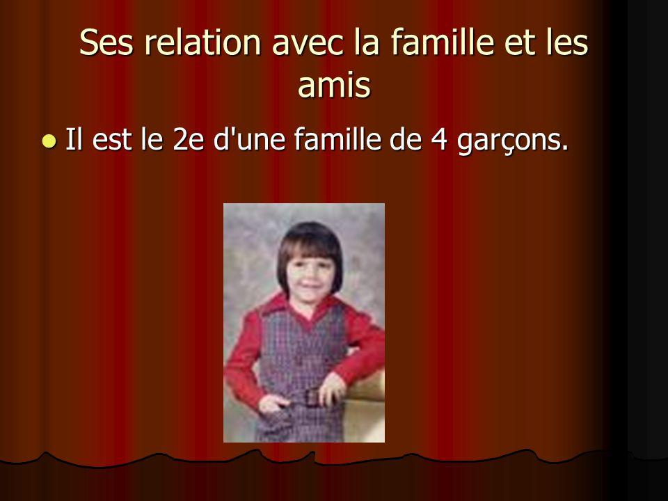 Ses relation avec la famille et les amis  Il est le 2e d une famille de 4 garçons.