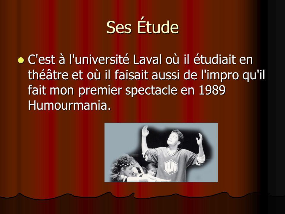 Ses Étude  C est à l université Laval où il étudiait en théâtre et où il faisait aussi de l impro qu il fait mon premier spectacle en 1989 Humourmania.