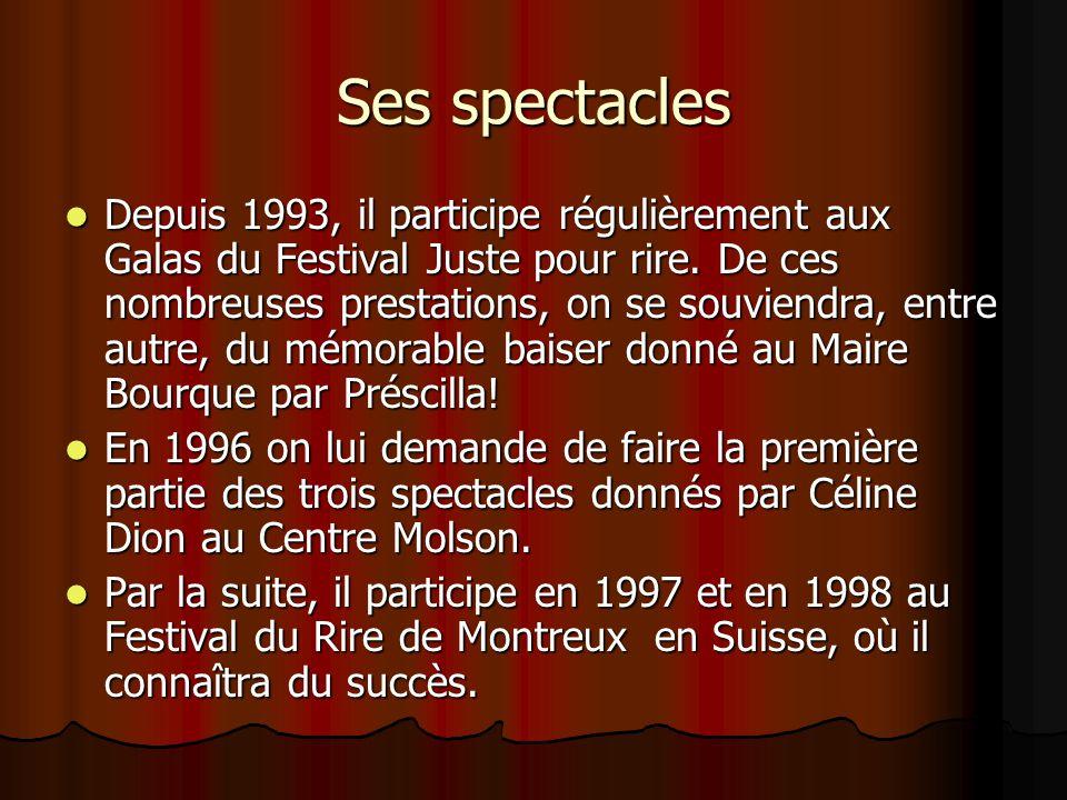 Ses spectacles  Depuis 1993, il participe régulièrement aux Galas du Festival Juste pour rire.