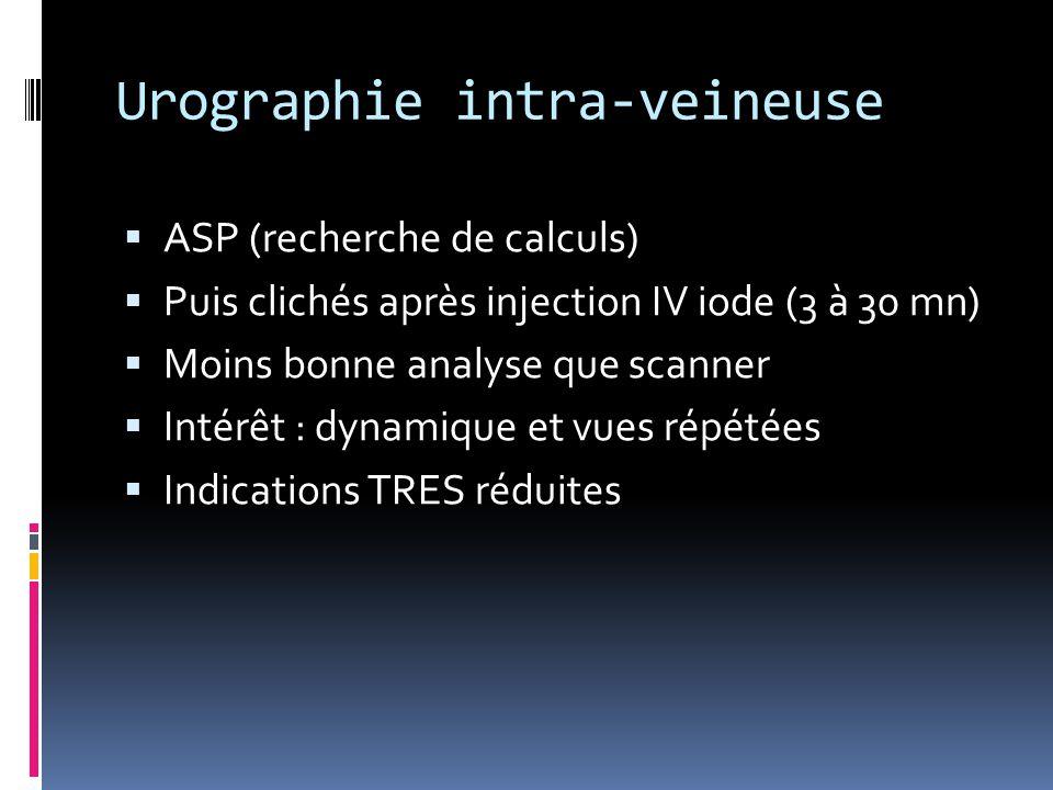 Urographie intra-veineuse  ASP (recherche de calculs)  Puis clichés après injection IV iode (3 à 30 mn)  Moins bonne analyse que scanner  Intérêt
