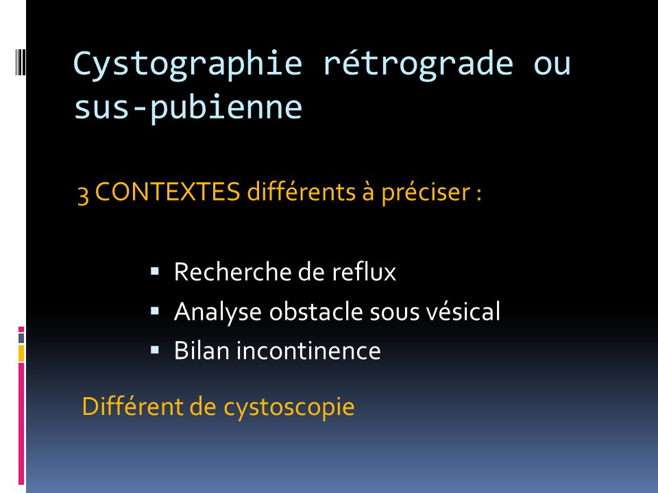 Cystographie rétrograde ou sus-pubienne 3 CONTEXTES différents à préciser :  Recherche de reflux  Analyse obstacle sous vésical  Bilan incontinence
