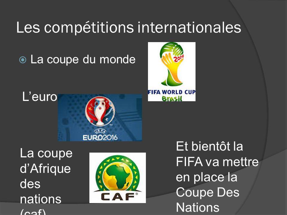 Les compétitions internationales  La coupe du monde L'euro La coupe d'Afrique des nations (caf) Et bientôt la FIFA va mettre en place la Coupe Des Na