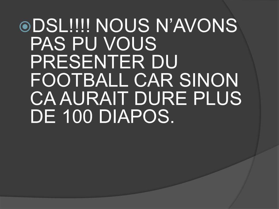  DSL!!!! NOUS N'AVONS PAS PU VOUS PRESENTER DU FOOTBALL CAR SINON CA AURAIT DURE PLUS DE 100 DIAPOS.