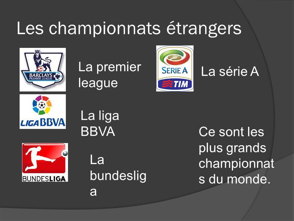 Les championnats étrangers La premier league La liga BBVA La bundeslig a La série A Ce sont les plus grands championnat s du monde.