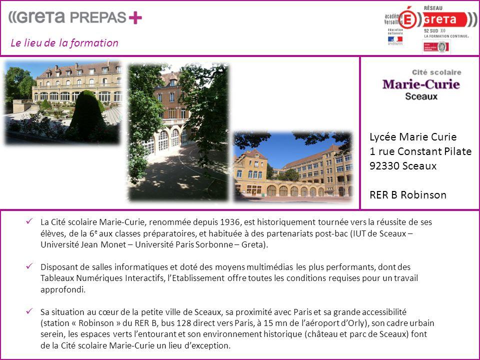 Le lieu de la formation Lycée Marie Curie 1 rue Constant Pilate 92330 Sceaux RER B Robinson  La Cité scolaire Marie-Curie, renommée depuis 1936, est historiquement tournée vers la réussite de ses élèves, de la 6 e aux classes préparatoires, et habituée à des partenariats post-bac (IUT de Sceaux – Université Jean Monet – Université Paris Sorbonne – Greta).