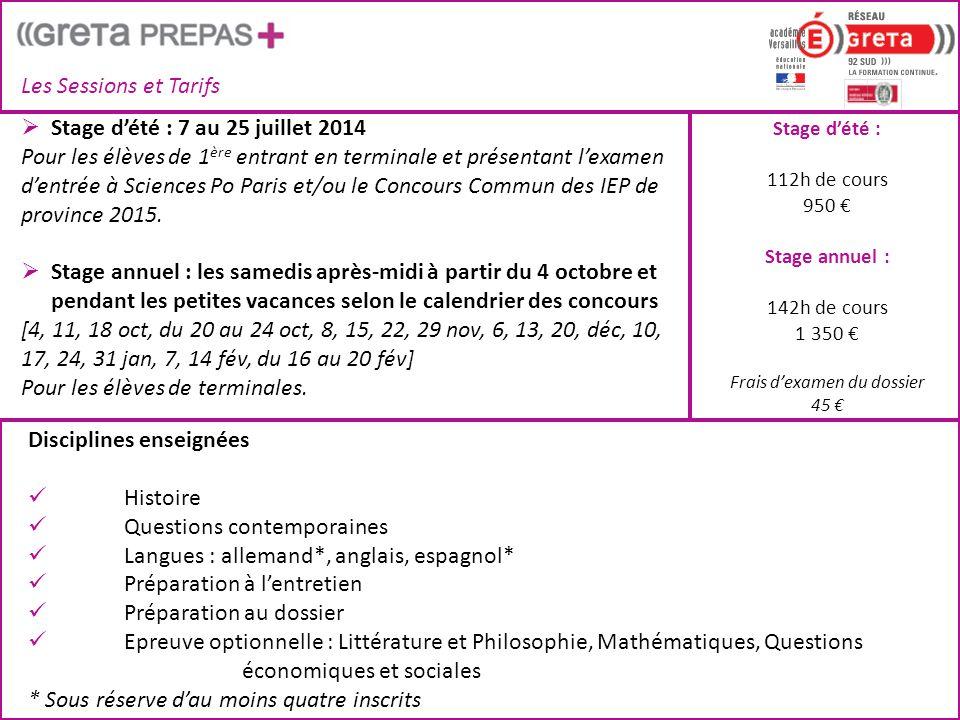 Les Sessions et Tarifs Stage d'été : 112h de cours 950 € Stage annuel : 142h de cours 1 350 € Frais d'examen du dossier 45 €  Stage d'été : 7 au 25 juillet 2014 Pour les élèves de 1 ère entrant en terminale et présentant l'examen d'entrée à Sciences Po Paris et/ou le Concours Commun des IEP de province 2015.