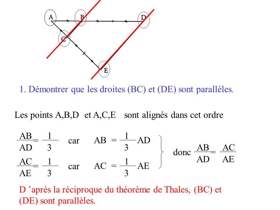 1. Démontrer que les droites (BC) et (DE) sont parallèles. Les points A,B,Det A,C,Esont alignés dans cet ordre AC = AE 1 3 1 3 AC AE =car AB = AD 1 3