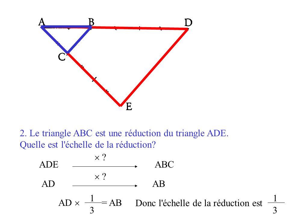 2. Le triangle ABC est une réduction du triangle ADE. Quelle est l'échelle de la réduction? ABCADE  ? AD  ? AB AD  = AB 1 3 Donc l'échelle de la ré