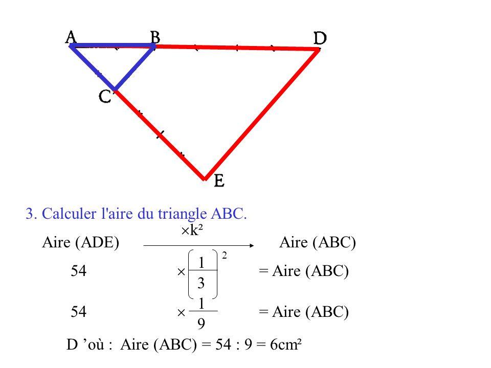 3. Calculer l'aire du triangle ABC. Aire (ADE)  k² Aire (ABC) 1 9 54  = Aire (ABC) 1 3 2 D 'où : Aire (ABC) = 54 : 9 = 6cm²