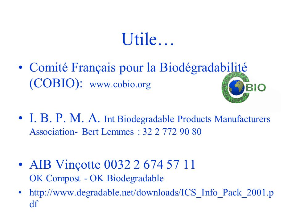 Utile… •Comité Français pour la Biodégradabilité (COBIO): www.cobio.org •I. B. P. M. A. Int Biodegradable Products Manufacturers Association- Bert Lem