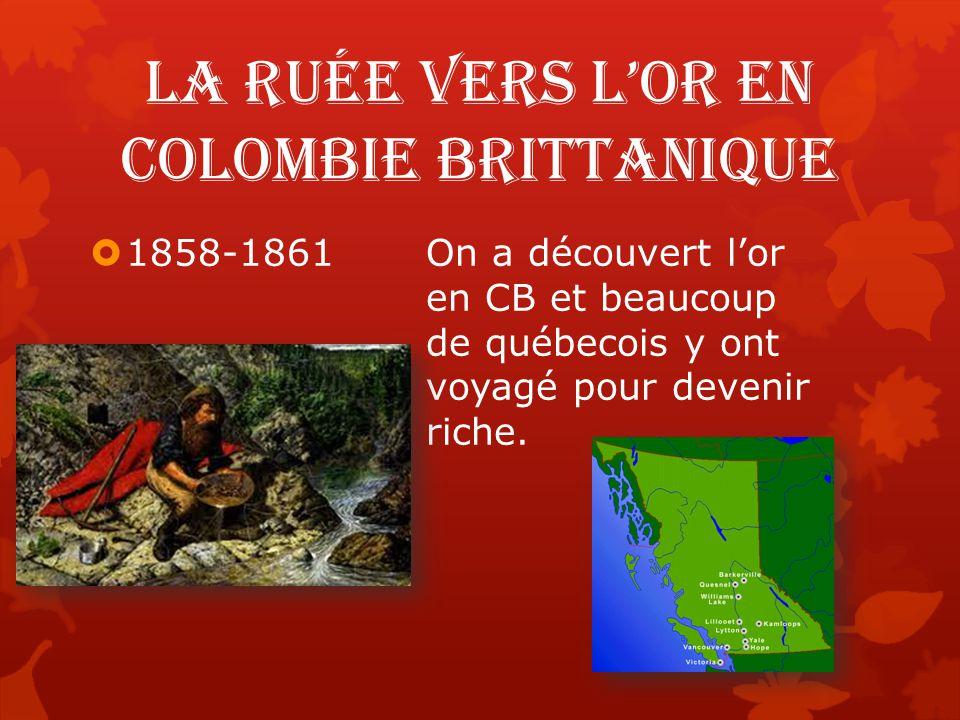 La ruée vers l'or en Colombie Brittanique  1858-1861On a découvert l'or en CB et beaucoup de québecois y ont voyagé pour devenir riche.