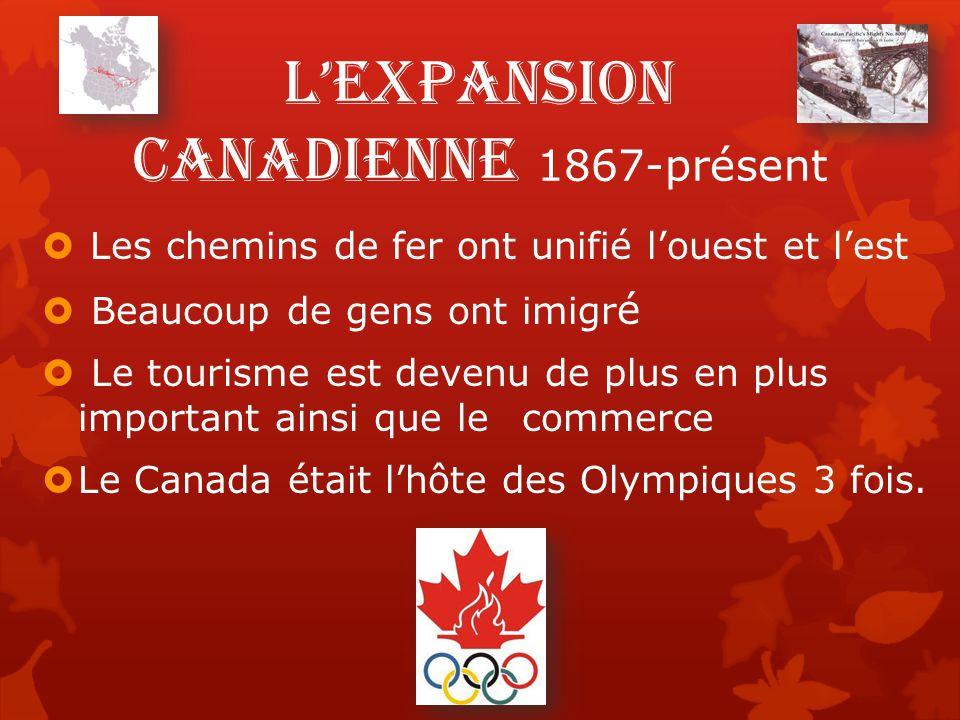L'expansion canadienne 1867-présent  Les chemins de fer ont unifié l'ouest et l'est  Beaucoup de gens ont imigr é  Le tourisme est devenu de plus en plus important ainsi que le commerce  Le Canada était l'hôte des Olympiques 3 fois.