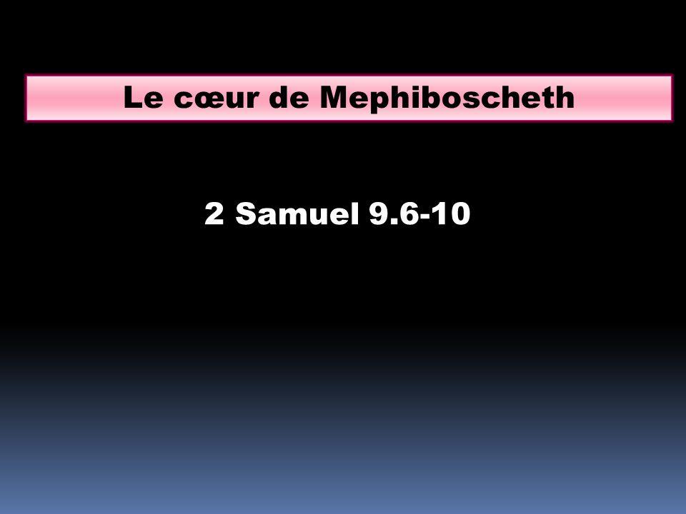 2 Samuel 9.6-10 Le cœur de Mephiboscheth