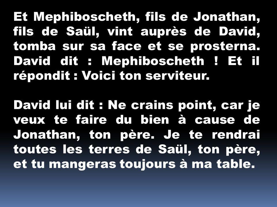 Et Mephiboscheth, fils de Jonathan, fils de Saül, vint auprès de David, tomba sur sa face et se prosterna. David dit : Mephiboscheth ! Et il répondit
