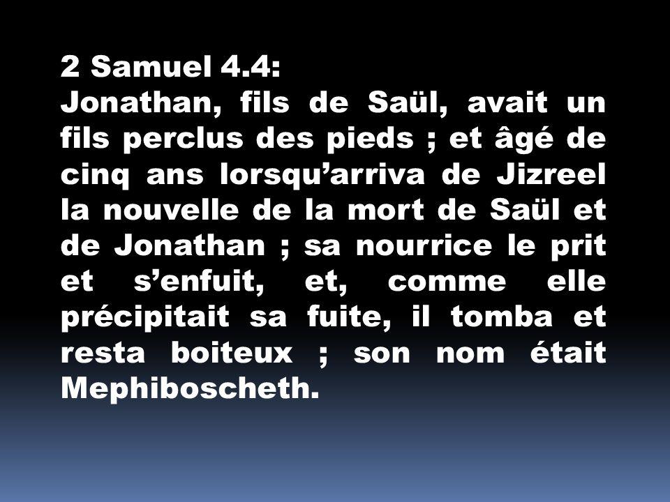 2 Samuel 4.4: Jonathan, fils de Saül, avait un fils perclus des pieds ; et âgé de cinq ans lorsqu'arriva de Jizreel la nouvelle de la mort de Saül et
