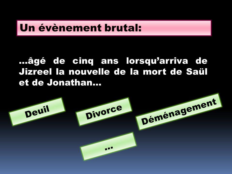 Un évènement brutal: …âgé de cinq ans lorsqu'arriva de Jizreel la nouvelle de la mort de Saül et de Jonathan… Deuil Divorce Déménagement …