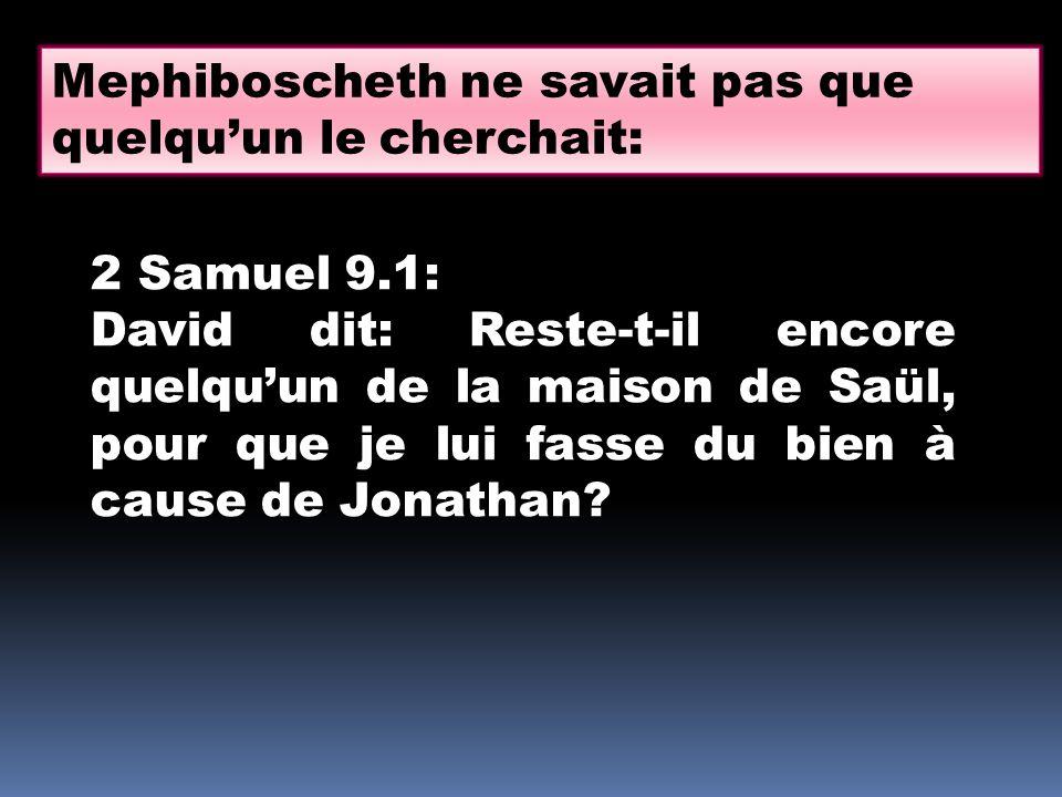 2 Samuel 9.1: David dit: Reste-t-il encore quelqu'un de la maison de Saül, pour que je lui fasse du bien à cause de Jonathan? Mephiboscheth ne savait