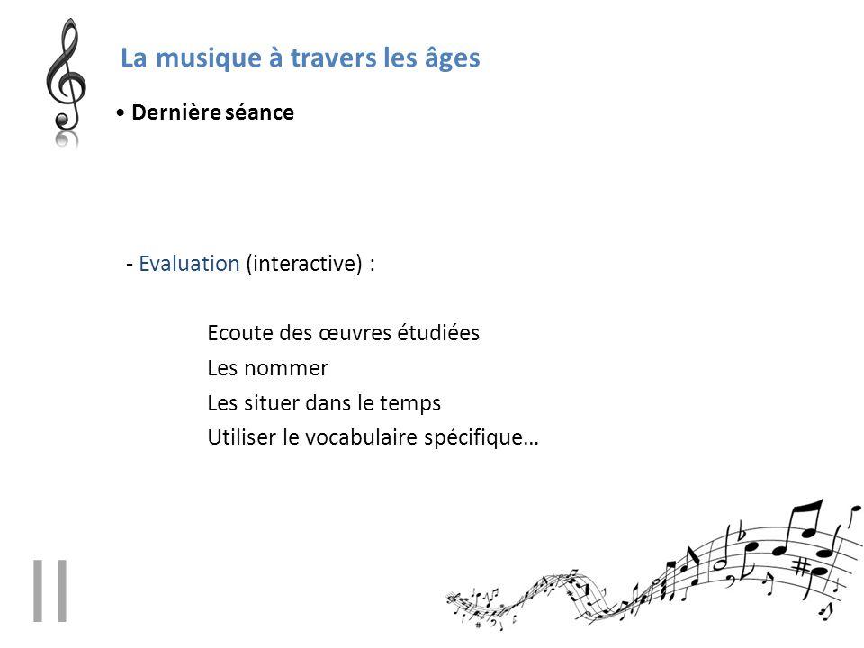 La musique à travers les âges - Evaluation (interactive) : Ecoute des œuvres étudiées Les nommer Les situer dans le temps Utiliser le vocabulaire spéc