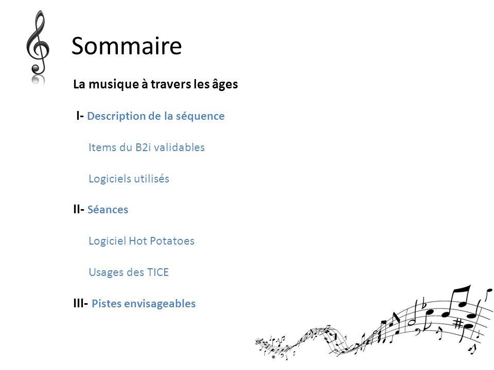 Sommaire La musique à travers les âges I- Description de la séquence Items du B2i validables Logiciels utilisés II- Séances Logiciel Hot Potatoes Usag