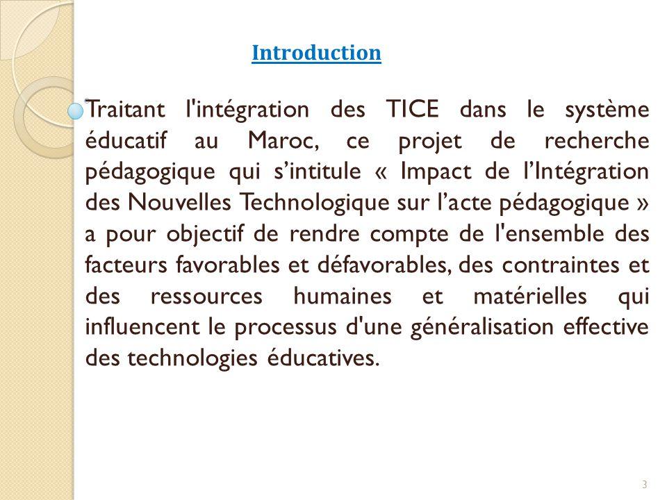 Introduction Traitant l intégration des TICE dans le système éducatif au Maroc, ce projet de recherche pédagogique qui s'intitule « Impact de l'Intégration des Nouvelles Technologique sur l'acte pédagogique » a pour objectif de rendre compte de l ensemble des facteurs favorables et défavorables, des contraintes et des ressources humaines et matérielles qui influencent le processus d une généralisation effective des technologies éducatives.