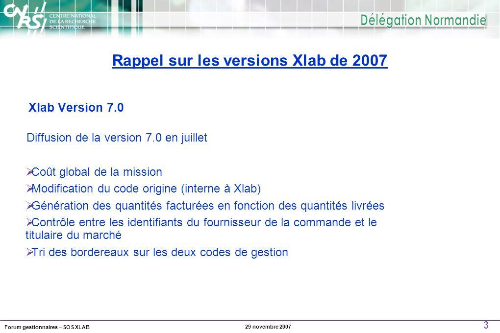 Forum gestionnaires – SOS XLAB 3 29 novembre 2007 Diffusion de la version 7.0 en juillet  Coût global de la mission  Modification du code origine (interne à Xlab)  Génération des quantités facturées en fonction des quantités livrées  Contrôle entre les identifiants du fournisseur de la commande et le titulaire du marché  Tri des bordereaux sur les deux codes de gestion Xlab Version 7.0 Rappel sur les versions Xlab de 2007