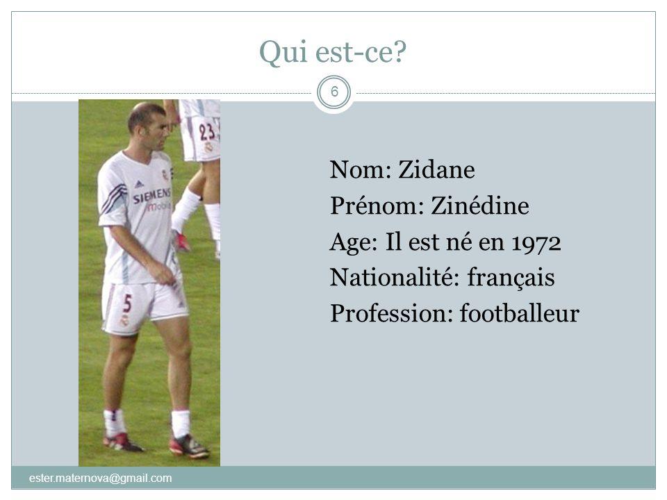 Qui est-ce? 6 Nom: Zidane Prénom: Zinédine Age: Il est né en 1972 Nationalité: français Profession: footballeur ester.maternova@gmail.com