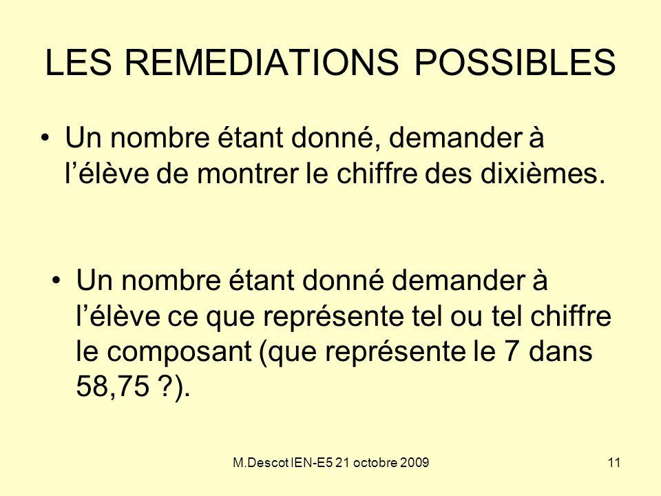 M.Descot IEN-E5 21 octobre 2009 LES REMEDIATIONS POSSIBLES •Un nombre étant donné, demander à l'élève de montrer le chiffre des dixièmes. •Un nombre é