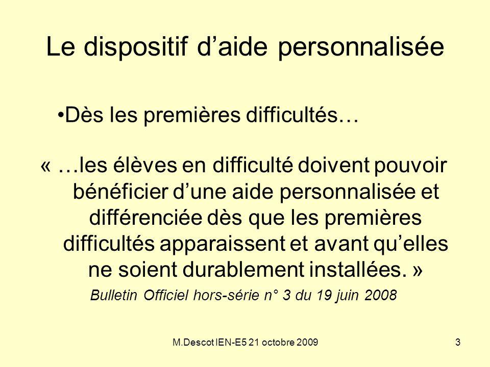 M.Descot IEN-E5 21 octobre 2009 Le dispositif d'aide personnalisée « …les élèves en difficulté doivent pouvoir bénéficier d'une aide personnalisée et
