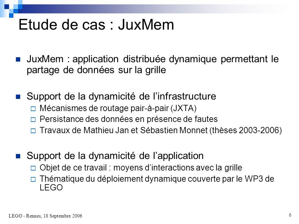 LEGO - Rennes, 18 Septembre 2006 6  JuxMem : application distribuée dynamique permettant le partage de données sur la grille  Support de la dynamicité de l'infrastructure  Mécanismes de routage pair-à-pair (JXTA)  Persistance des données en présence de fautes  Travaux de Mathieu Jan et Sébastien Monnet (thèses 2003-2006)  Support de la dynamicité de l'application  Objet de ce travail : moyens d'interactions avec la grille  Thématique du déploiement dynamique couverte par le WP3 de LEGO Etude de cas : JuxMem