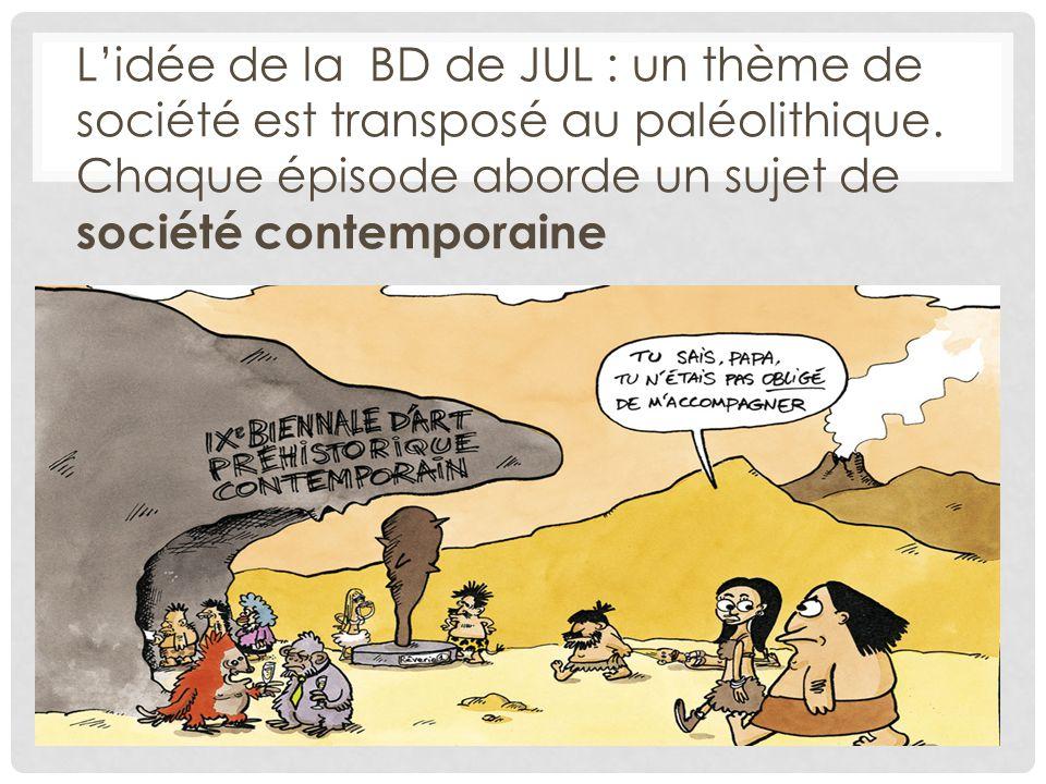 L'idée de la BD de JUL : un thème de société est transposé au paléolithique. Chaque épisode aborde un sujet de société contemporaine