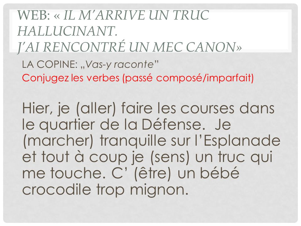 """WEB: « IL M'ARRIVE UN TRUC HALLUCINANT. J'AI RENCONTRÉ UN MEC CANON» LA COPINE: """"Vas-y raconte"""" Conjugez les verbes (passé composé/imparfait) Hier, je"""