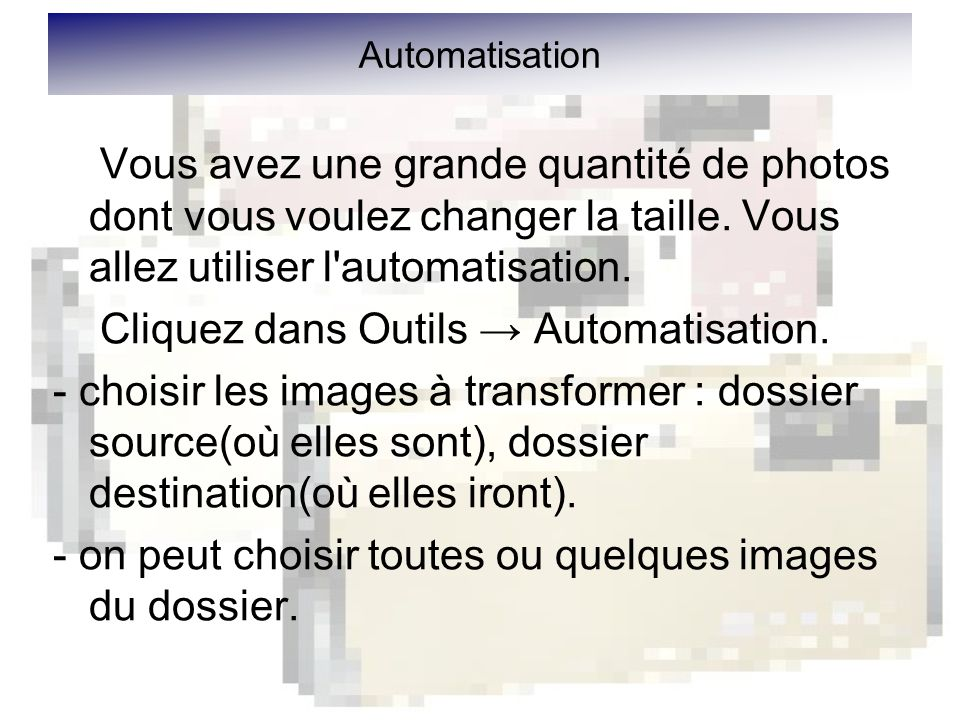 Automatisation Vous avez une grande quantité de photos dont vous voulez changer la taille.