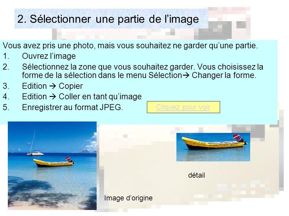 2. Sélectionner une partie de l'image Vous avez pris une photo, mais vous souhaitez ne garder qu'une partie. 1.Ouvrez l'image 2.Sélectionnez la zone q