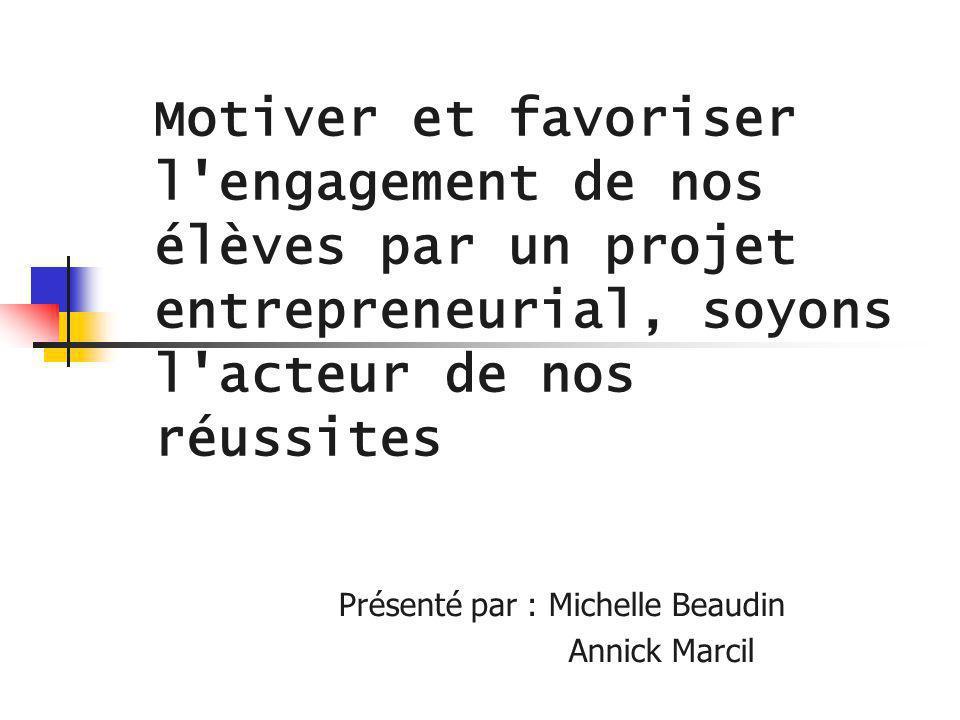 Motiver et favoriser l'engagement de nos élèves par un projet entrepreneurial, soyons l'acteur de nos réussites Présenté par : Michelle Beaudin Annick