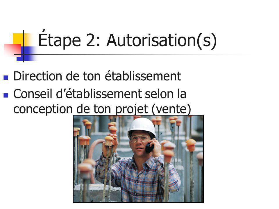 Étape 2: Autorisation(s)  Direction de ton établissement  Conseil d'établissement selon la conception de ton projet (vente)