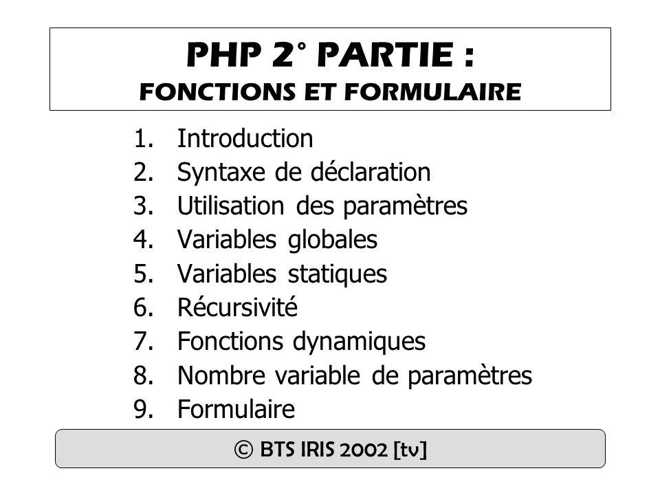 PHP 2° PARTIE : FONCTIONS ET FORMULAIRE 1.Introduction 2.Syntaxe de déclaration 3.Utilisation des paramètres 4.Variables globales 5.Variables statiques 6.Récursivité 7.Fonctions dynamiques 8.Nombre variable de paramètres 9.Formulaire © BTS IRIS 2002 [tv]