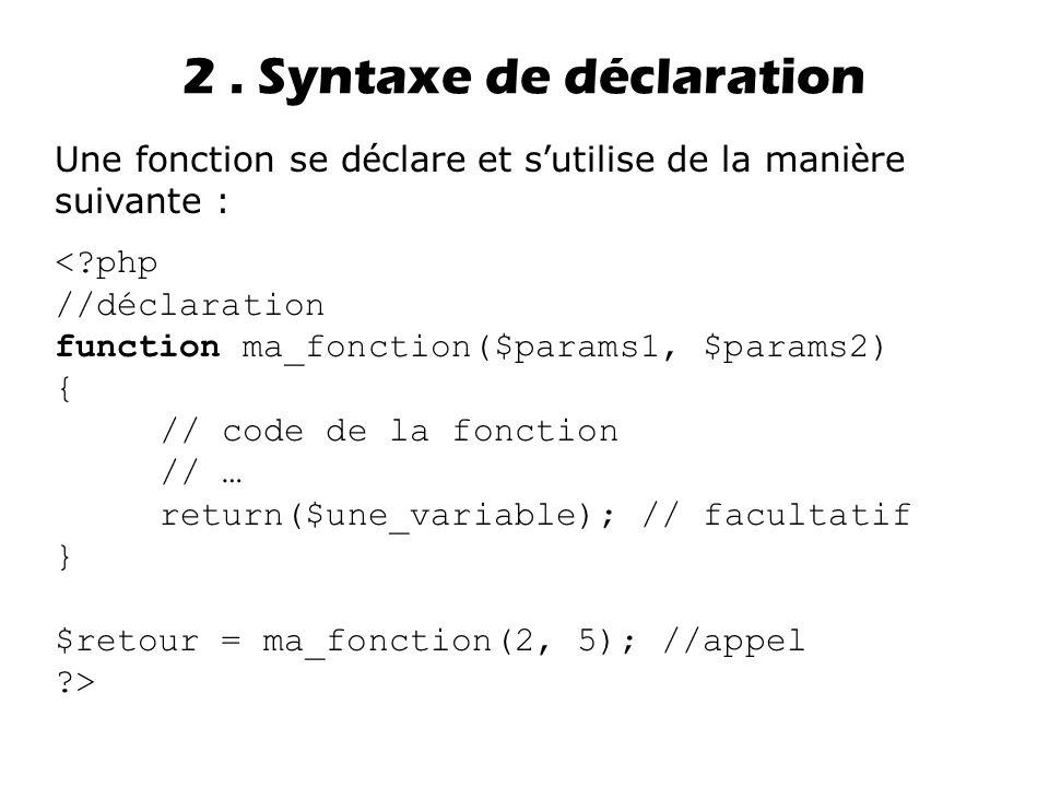 2. Syntaxe de déclaration Une fonction se d é clare et s ' utilise de la mani è re suivante : <?php //déclaration function ma_fonction($params1, $para