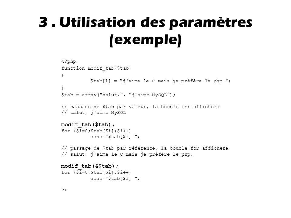 <?php function modif_tab($tab) { $tab[1] = j aime le C mais je préfère le php. ; } $tab = array( salut, , j aime MySQL ); // passage de $tab par valeur, la boucle for affichera // salut, j aime MySQL modif_tab($tab); for ($i=0;$tab[$i];$i++) echo $tab[$i] ; // passage de $tab par référence, la boucle for affichera // salut, j aime le C mais je préfère le php.