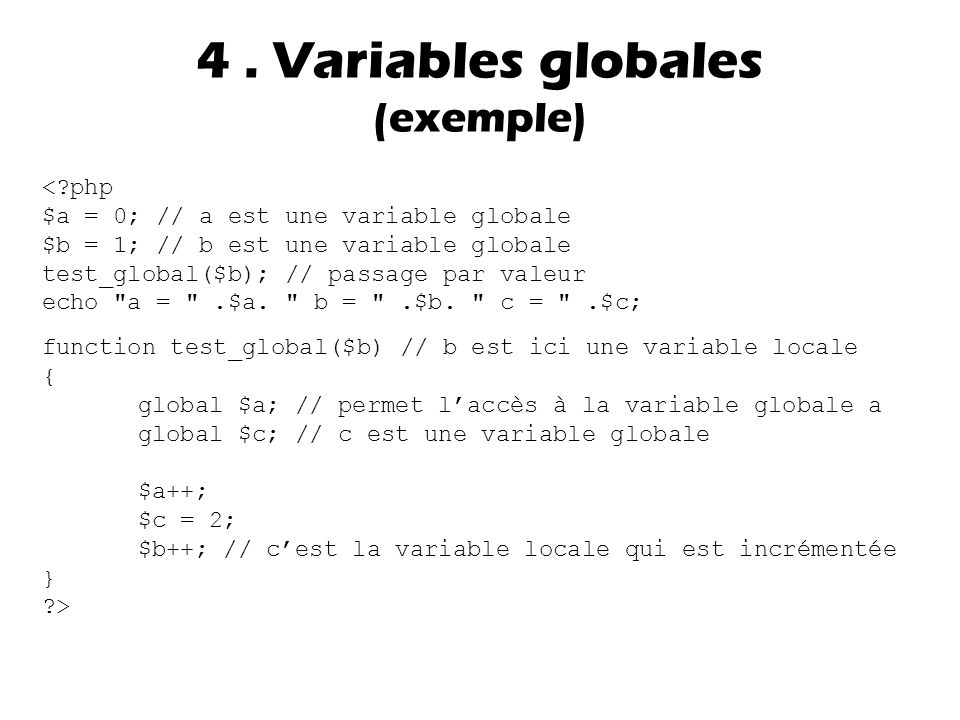 4. Variables globales (exemple) <?php $a = 0; // a est une variable globale $b = 1; // b est une variable globale test_global($b); // passage par vale