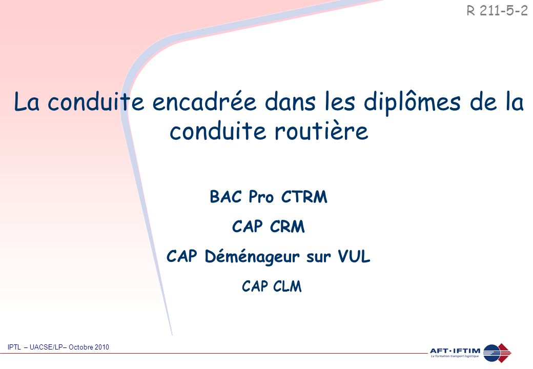 La conduite encadrée dans les diplômes de la conduite routière R 211-5-2 IPTL – UACSE/LP– Octobre 2010 BAC Pro CTRM CAP CRM CAP Déménageur sur VUL CAP