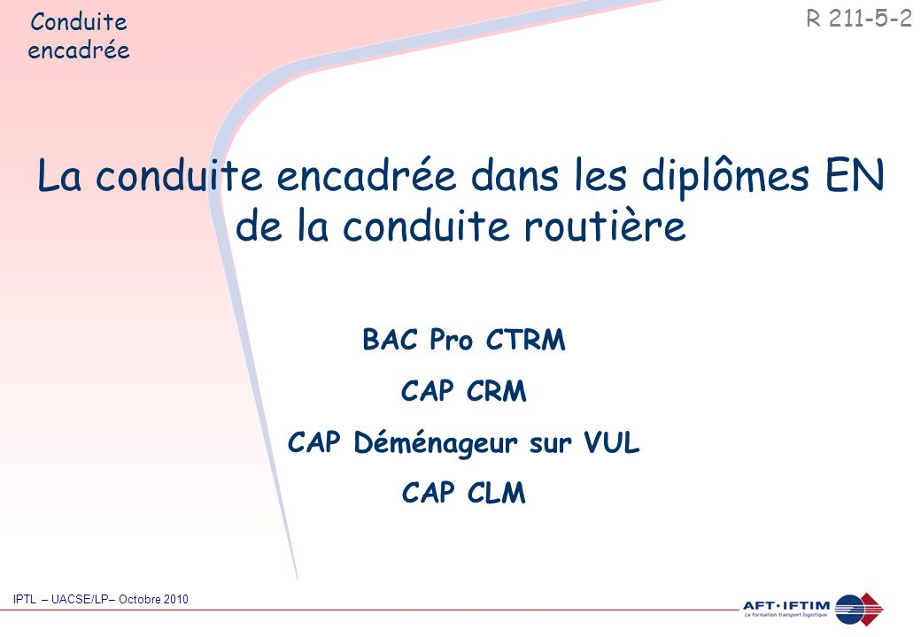 La conduite encadrée dans les diplômes EN de la conduite routière BAC Pro CTRM CAP CRM CAP Déménageur sur VUL CAP CLM R 211-5-2 Conduite encadrée IPTL – UACSE/LP– Octobre 2010