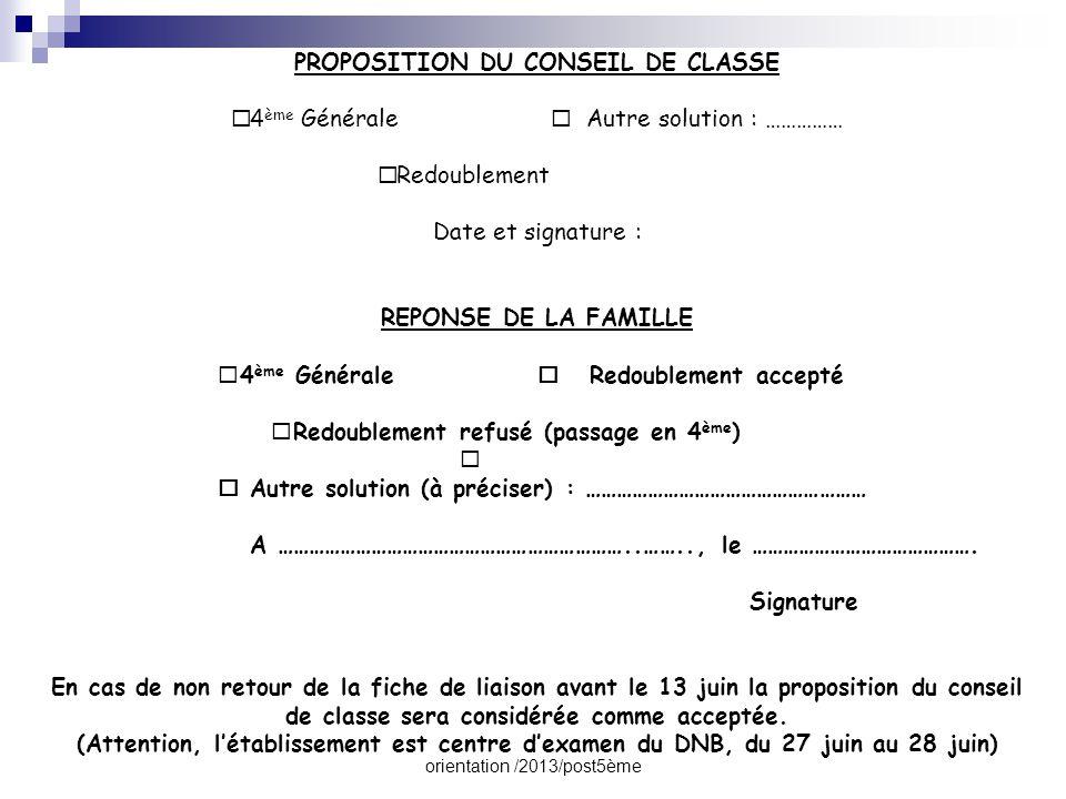 orientation /2013/post5ème PROPOSITION DU CONSEIL DE CLASSE  4 ème Générale  Autre solution : ……………  Redoublement Date et signature : REPONSE DE LA FAMILLE  4 ème Générale  Redoublement accepté  Redoublement refusé (passage en 4 ème )   Autre solution (à préciser) : ……………………………………………… A …………………………………………………………..…….., le …………………………………….